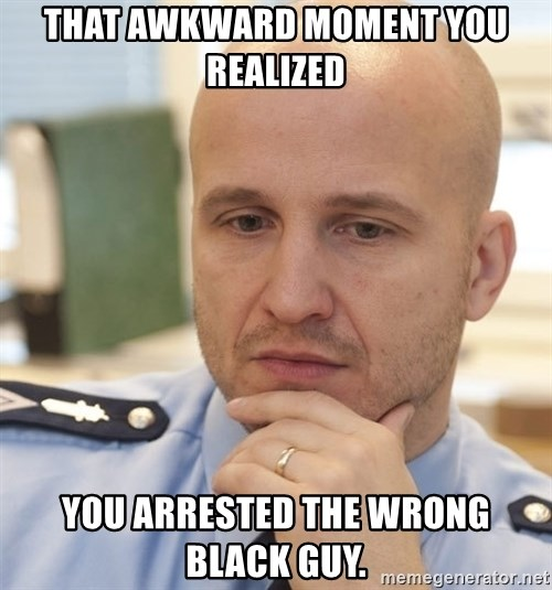 riepottelujuttu - THAT AWKWARD MOMENT YOU REALIZED  YOU ARRESTED THE WRONG BLACK GUY.