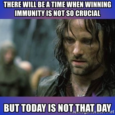 but it is not this day - there will be a time when winning immunity is not so crucial BUT TODAY IS NOT THAT DAY