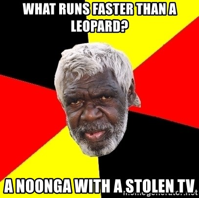 Abo - what runs faster than a leopard? a noonga with a stolen tv