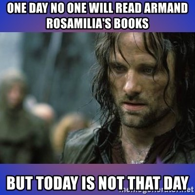 but it is not this day - ONE DAY NO ONE WILL READ ARMAND ROSAMILIA'S BOOKS BUT TODAY IS NOT THAT DAY
