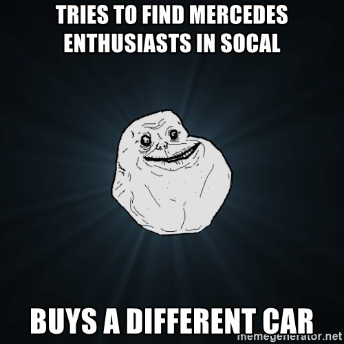 Forever Alone - Tries to find mercedes enthusiasts in SOcal Buys a different car