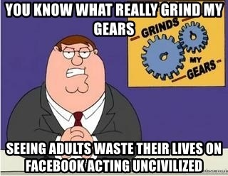 Grinds My Gears - you know what really grind my gears seeing adults waste their lives on facebook acting uncivilized