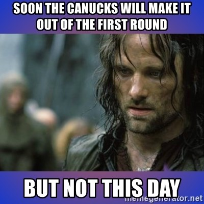 but it is not this day - SOON THE CANUCKS WILL MAKE IT OUT OF THE FIRST ROUND  BUT NOT THIS DAY
