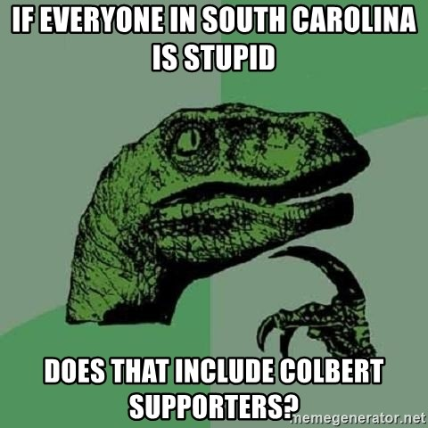Philosoraptor - if everyone in south carolina is stupid does that include colbert supporters?