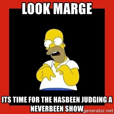 Homer retard - Look Marge Its time for the hasbeen judging a neverbeen show