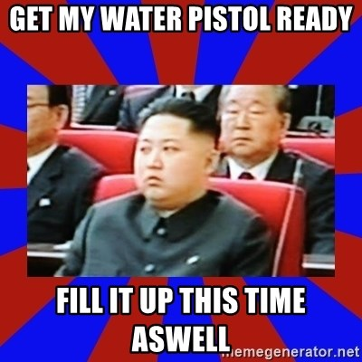 kim jong un - GET MY WATER PISTOL READY FILL IT UP THIS TIME ASWELL