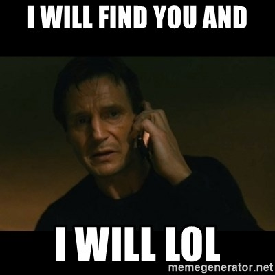 liam neeson taken - I WILL FIND YOU AND I WILL LOL