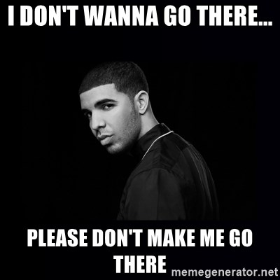 DRAKE - I don't wanna go there... Please don't make me go there