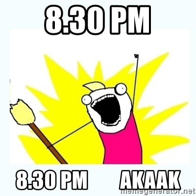 All the things - 8.30 PM 8.30 PM        AKAAK