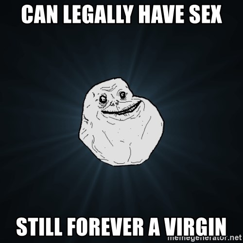 Forever Alone - Can legally have sex Still forever a virgin