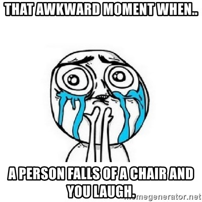 crying - THat awkwarD moment when.. A Person falls of a chaIr and you laugh.