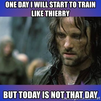 but it is not this day - One day i will start to train like Thierry But today is not that day