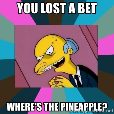 Mr. Burns - you lost a bet where's the pineapple?