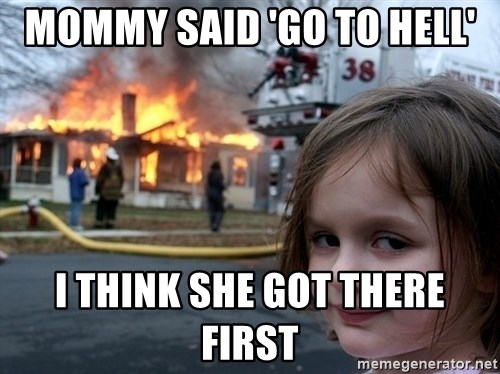 Disaster Girl - MOMMY SAID 'GO TO HELL' i THINK SHE GOT THERE FIRST