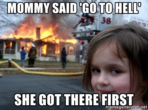 Disaster Girl - mOMMY SAID 'GO TO HELL' SHE GOT THERE FIRST