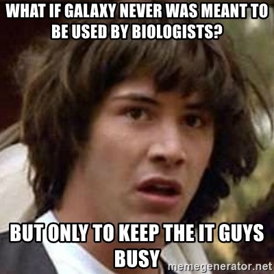 Conspiracy Keanu - what if galaxy never was meant to be used by biologists? But only to keep the it guys busy