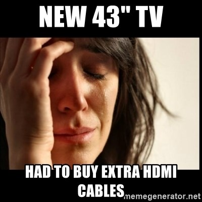 """First World Problems - NEW 43"""" TV HAD to buy extra hdmi cables"""