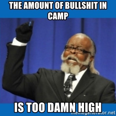 Too damn high - The amount of bullshit in camp Is too damn high