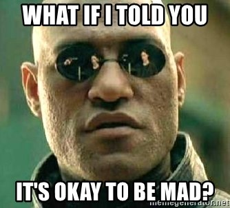 What if I told you / Matrix Morpheus - WHAT IF I TOLD YOU  IT'S OKAY TO BE MAD?
