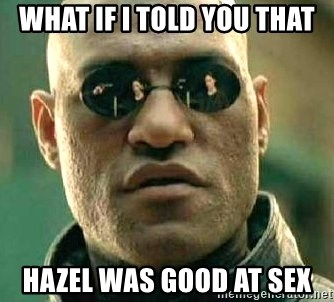 What if I told you / Matrix Morpheus - WHAT IF I TOLD YOU THAT HAZEL WAS GOOD AT SEX