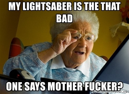 Internet Grandma Surprise - my lightsaber is the that bad ONe says Mother Fucker?