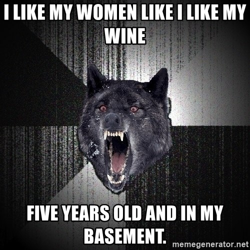 Insanity Wolf - I like my women like i like my wine five years old and in my basement.