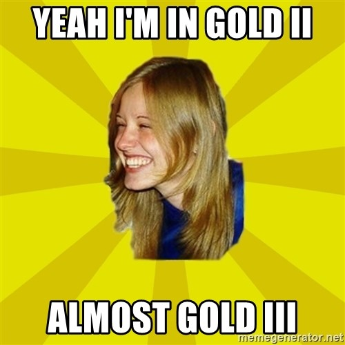 Trologirl - yeah I'm in gold II almost gold III