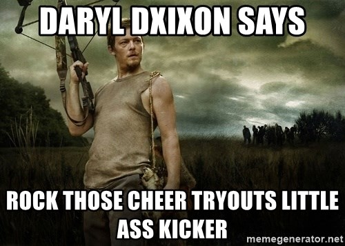 Daryl Dixon - Daryl Dxixon says Rock those cheer tryouts little ASS KICKER