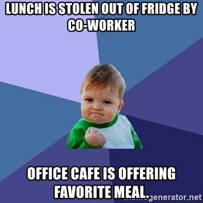 Success Kid - Lunch is stolen out of fridge by co-worker Office Cafe is offering favorite meal.