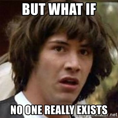 what if meme - but what if no one really exists