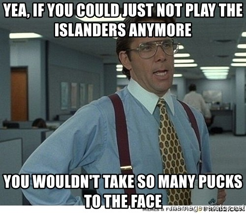 Yeah If You Could Just - Yea, if you could just Not play thE islanders anymore You wouldn't take so many pUcks to the faCe