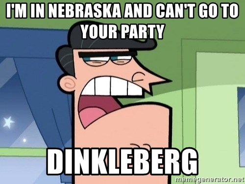 i blame dinkleberg - I'M IN NEBRASKA AND CAN'T GO TO YOUR PARTY DINKLEBERG