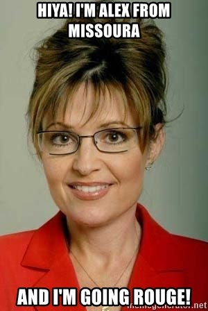 Sarah Palin - Hiya! I'm Alex from Missoura And I'm going rouge!
