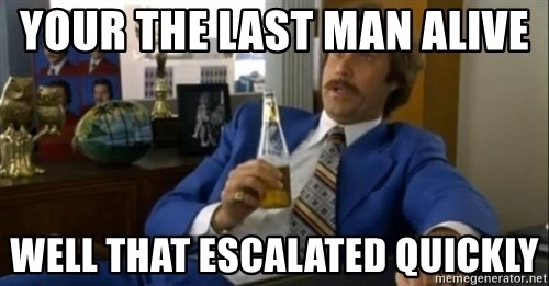 That escalated quickly-Ron Burgundy - YOUR THE LAST MAN ALIVE  WELL THAT ESCALATED QUICKLY