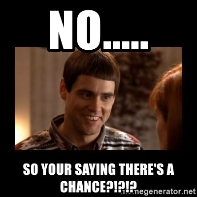 Lloyd-So you're saying there's a chance! - no..... so your saying there's a chance?!?!?