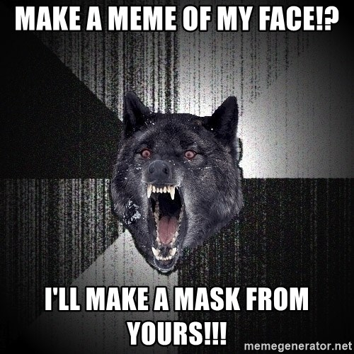 Insanity Wolf - Make a meme of my face!? i'll make a mask from yours!!!