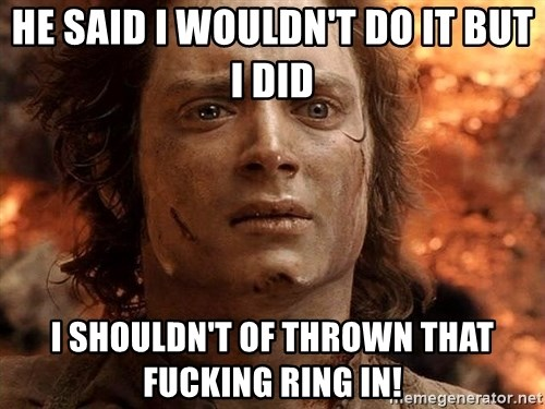 Frodo  - He said I wouldn't do it but I did I shouldn't of throwN that fucking ring in!