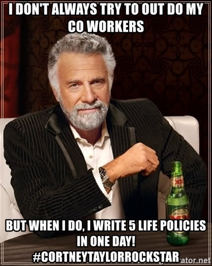 The Most Interesting Man In The World - I don't always try to out do my co workers but when i do, i write 5 life policies in one day!  #cortneytaylorrockstar