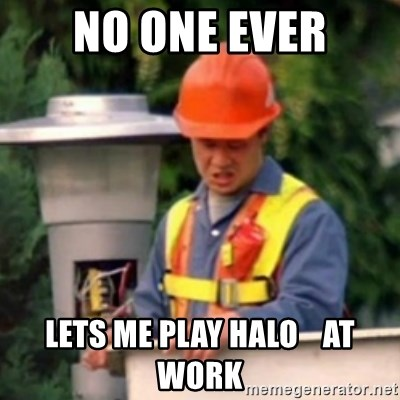 No One Ever Pays Me in Gum - No one ever lets me play halo    at work