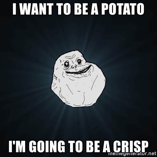 Forever Alone - I want to be a potato I'M gOING TO BE A CRISP