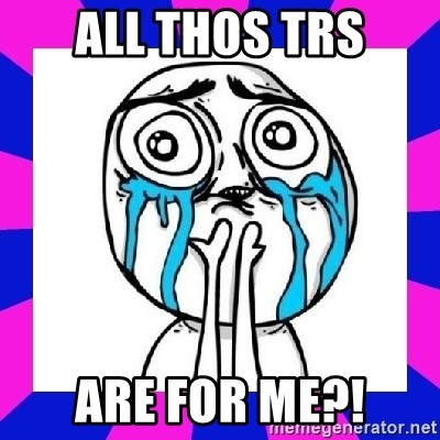tears of joy dude - all thos TRs are for me?!