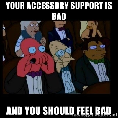 X is bad and you should feel bad - Your accessory support is bad and you should feel bad
