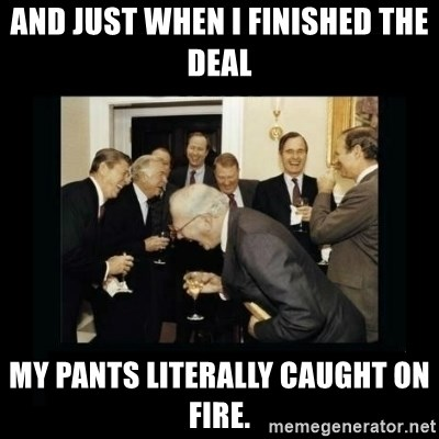 Rich Men Laughing - And just when I finished the deal my pants literally caught on fire.
