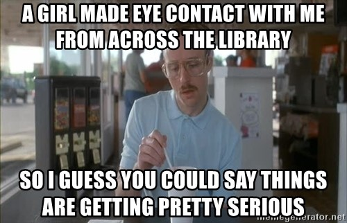 so i guess you could say things are getting pretty serious - a girl made eye contact with me from across the library so I guess you could say things are getting pretty serious