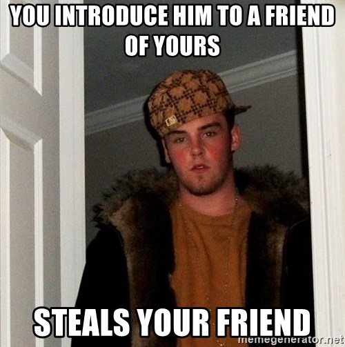 Scumbag Steve - you introduce him to a friend of yours steals your friend
