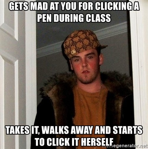 Scumbag Steve - GETS MAD AT YOU FOR CLICKING A PEN DURING CLASS TAKES IT, WALKS AWAY AND STARTS TO CLICK IT HERSELF