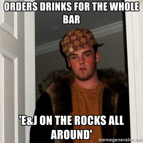 Scumbag Steve - orders drinks for the whole bar 'E&J on the rocks all around'