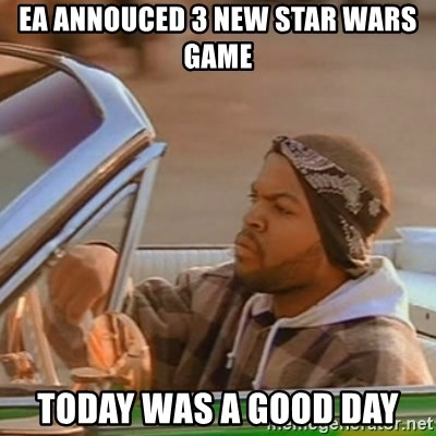 Good Day Ice Cube - EA annouced 3 new star wars game TODAY was a good day