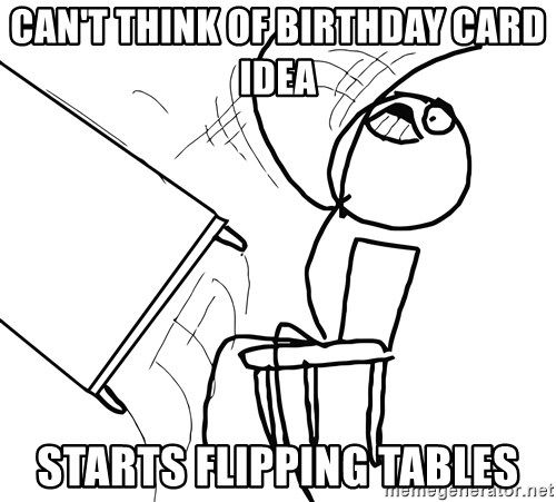 Desk Flip Rage Guy - Can't think of birthday card idea Starts flipping tables