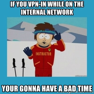 you're gonna have a bad time guy - IF YOU VPN-IN WHILE ON THE INTERNAL NETWORK YOUR GONNA HAVE A BAD TIME